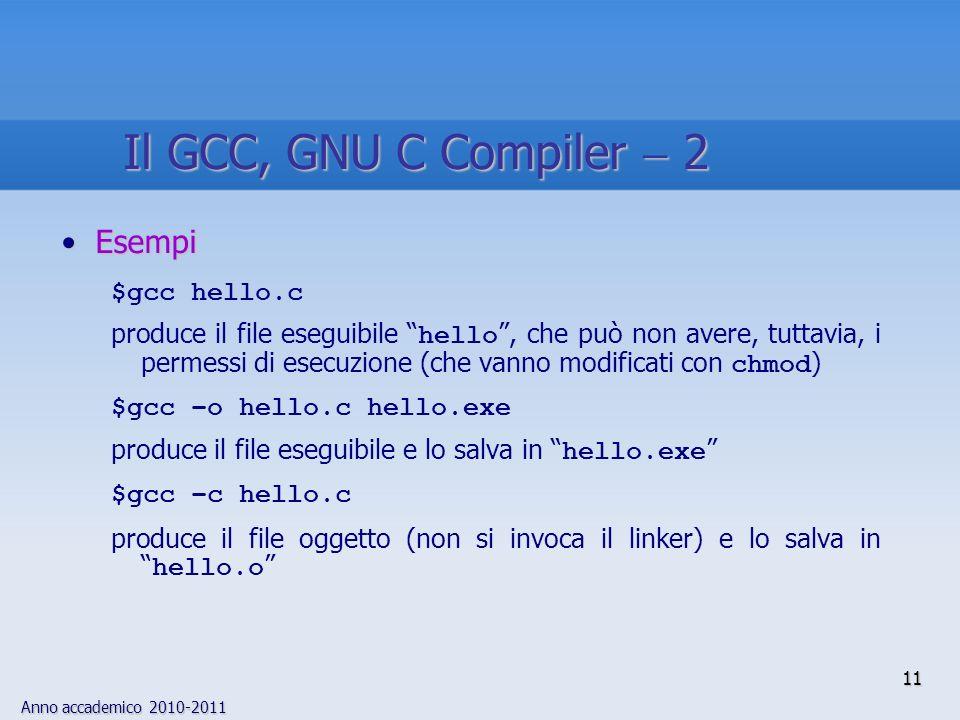 Anno accademico 2010-2011 EsempiEsempi $gcc hello.c produce il file eseguibile hello, che può non avere, tuttavia, i permessi di esecuzione (che vanno modificati con chmod ) $gcc –o hello.c hello.exe produce il file eseguibile e lo salva in hello.exe $gcc –c hello.c produce il file oggetto (non si invoca il linker) e lo salva in hello.o 11 Il GCC, GNU C Compiler 2