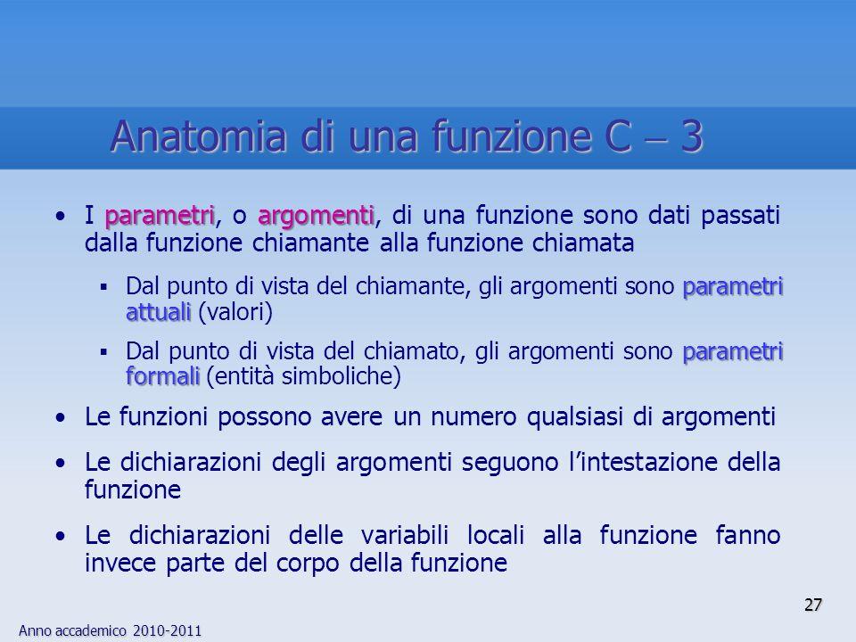 Anno accademico 2010-2011 parametriargomentiI parametri, o argomenti, di una funzione sono dati passati dalla funzione chiamante alla funzione chiamat