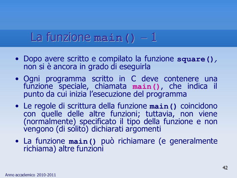 Anno accademico 2010-2011 square()Dopo avere scritto e compilato la funzione square(), non si è ancora in grado di eseguirla main()Ogni programma scri