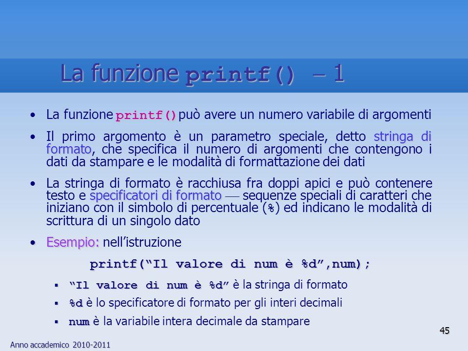 Anno accademico 2010-2011 printf()La funzione printf() può avere un numero variabile di argomenti stringa di formatoIl primo argomento è un parametro
