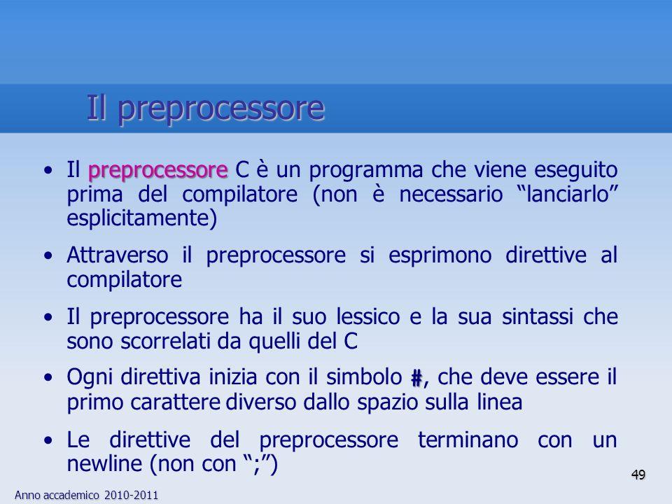 Anno accademico 2010-2011 preprocessoreIl preprocessore C è un programma che viene eseguito prima del compilatore (non è necessario lanciarlo esplicitamente) Attraverso il preprocessore si esprimono direttive al compilatore Il preprocessore ha il suo lessico e la sua sintassi che sono scorrelati da quelli del C #Ogni direttiva inizia con il simbolo #, che deve essere il primo carattere diverso dallo spazio sulla linea Le direttive del preprocessore terminano con un newline (non con ;) 49 Il preprocessore