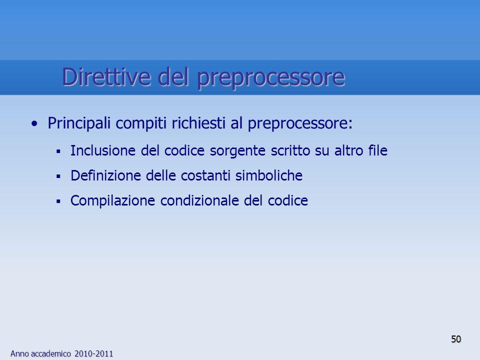 Anno accademico 2010-2011 Principali compiti richiesti al preprocessore: Inclusione del codice sorgente scritto su altro file Definizione delle costanti simboliche Compilazione condizionale del codice 50 Direttive del preprocessore