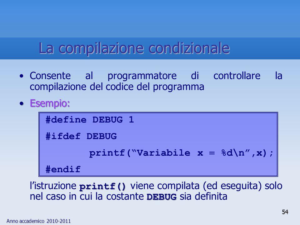 Anno accademico 2010-2011 Consente al programmatore di controllare la compilazione del codice del programma Esempio:Esempio: #define DEBUG 1 #ifdef DEBUG printf(Variabile x %d\n,x); #endif printf() DEBUG listruzione printf() viene compilata (ed eseguita) solo nel caso in cui la costante DEBUG sia definita 54 La compilazione condizionale