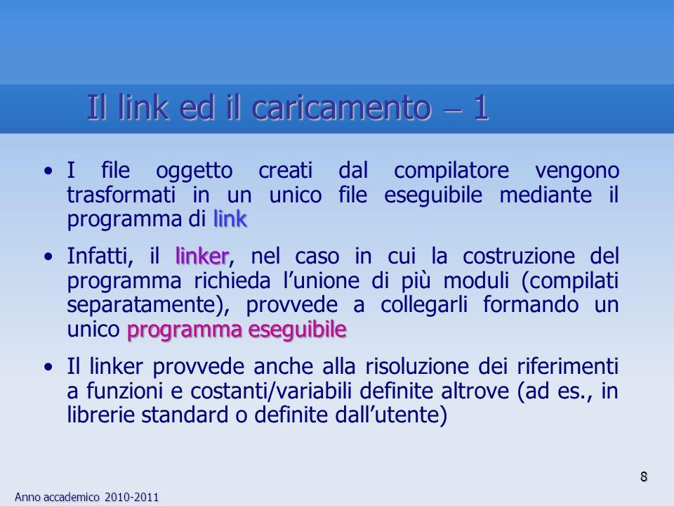 Anno accademico 2010-2011 UNIXNonostante loperazione di link sia gestita automaticamente in alcuni sistemi operativi (per es., UNIX), il linker è un programma distinto dal compilatore: in alcuni ambienti il programma di link deve essere lanciato separatamente loadingInfine, durante la fase di caricamento (o loading), il programma eseguibile viene caricato nella memoria principale; la maggior parte dei sistemi operativi carica automaticamente un programma quando viene digitato il nome (o cliccata licona) di un file eseguibile 9 Il link ed il caricamento 2