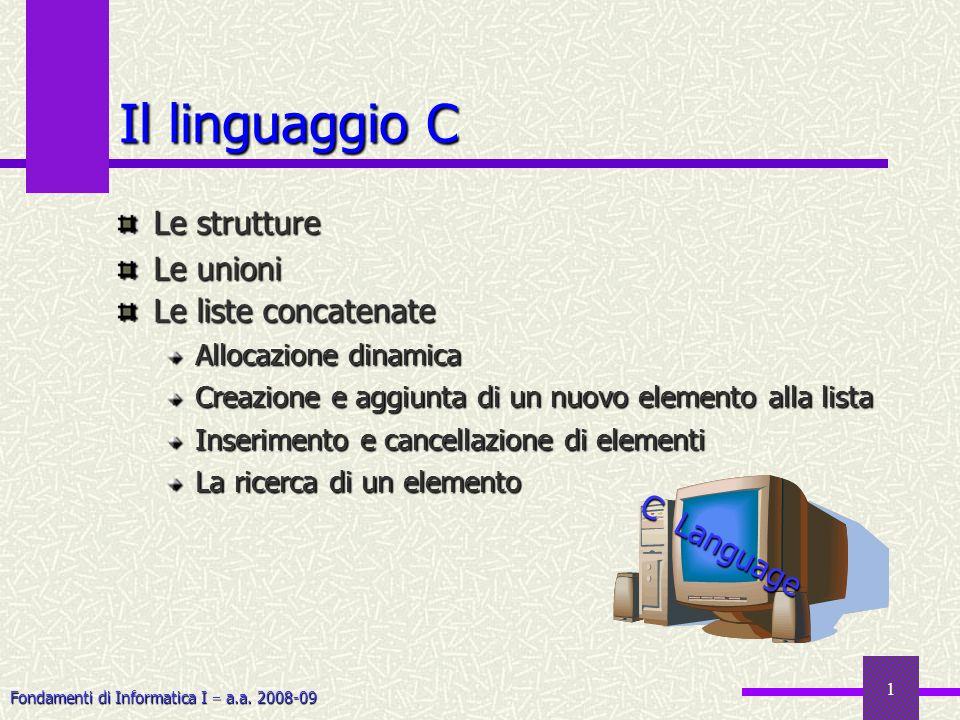 Fondamenti di Informatica I a.a. 2008-09 1 Il linguaggio C Le strutture Le unioni Le liste concatenate Allocazione dinamica Creazione e aggiunta di un