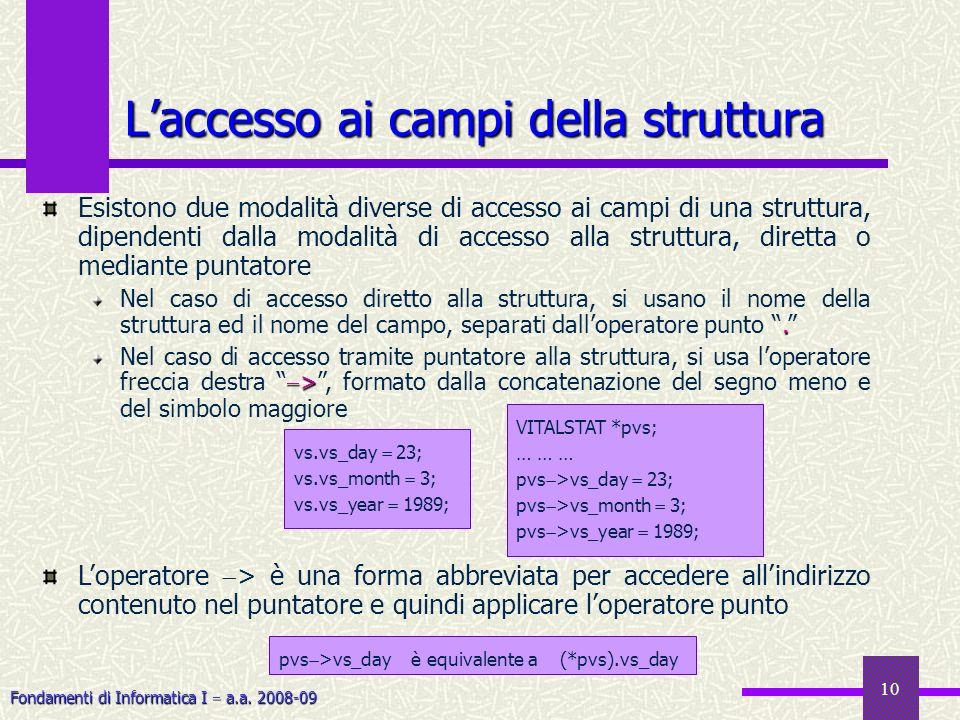 Fondamenti di Informatica I a.a. 2008-09 10 Laccesso ai campi della struttura Esistono due modalità diverse di accesso ai campi di una struttura, dipe