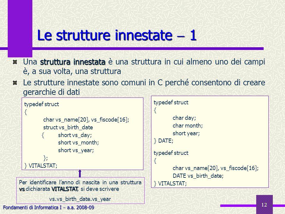 Fondamenti di Informatica I a.a. 2008-09 12 Le strutture innestate 1 struttura innestata Una struttura innestata è una struttura in cui almeno uno dei