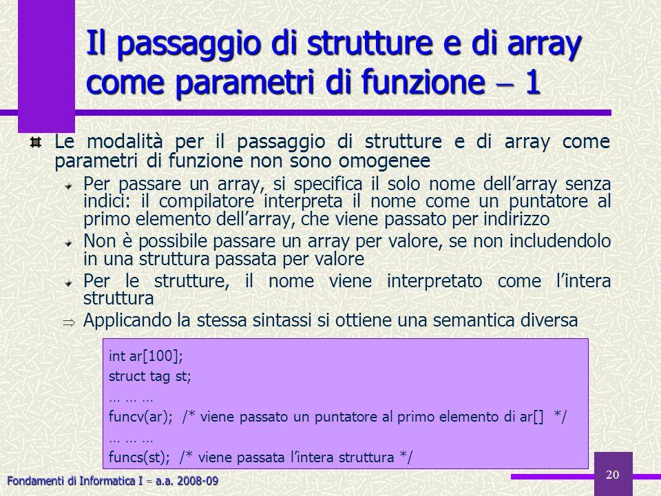 Fondamenti di Informatica I a.a. 2008-09 20 Il passaggio di strutture e di array come parametri di funzione 1 Le modalità per il passaggio di struttur