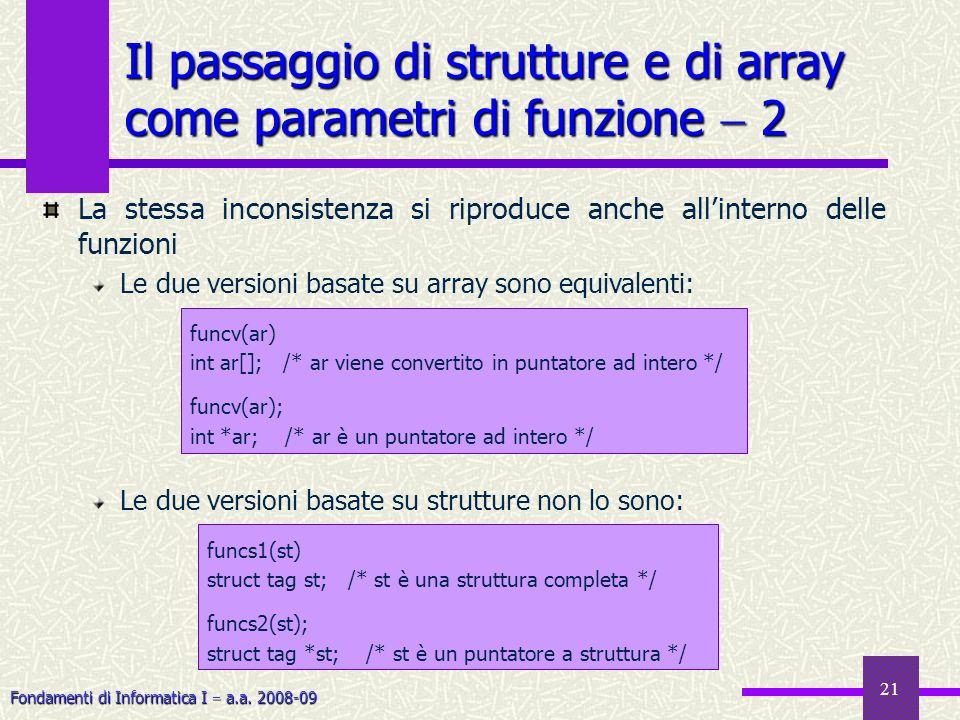 Fondamenti di Informatica I a.a. 2008-09 21 Il passaggio di strutture e di array come parametri di funzione 2 La stessa inconsistenza si riproduce anc