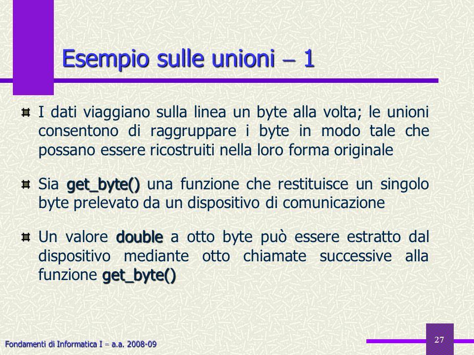 Fondamenti di Informatica I a.a. 2008-09 27 Esempio sulle unioni 1 I dati viaggiano sulla linea un byte alla volta; le unioni consentono di raggruppar