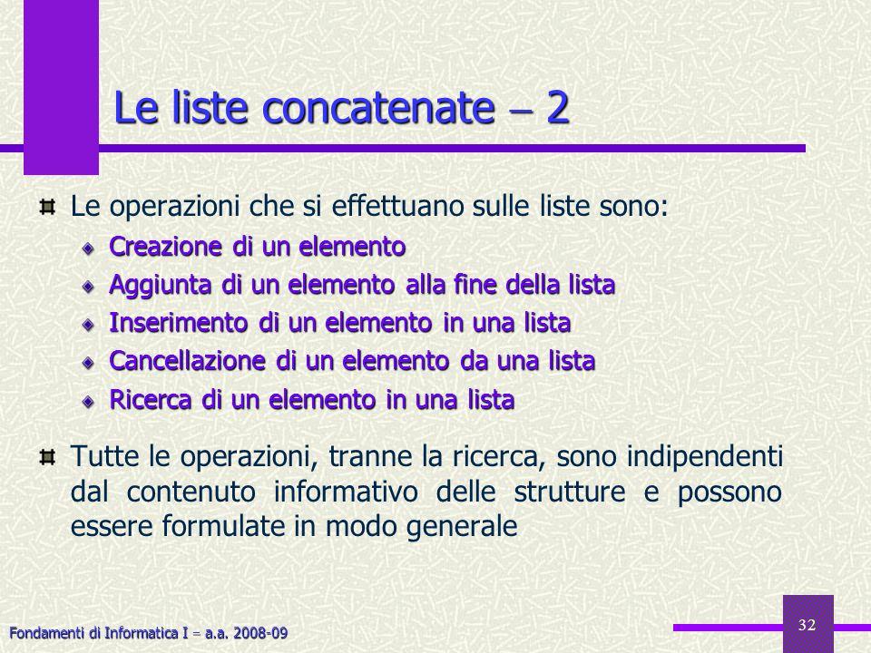 Fondamenti di Informatica I a.a. 2008-09 32 Le liste concatenate 2 Le operazioni che si effettuano sulle liste sono: Creazione di un elemento Aggiunta