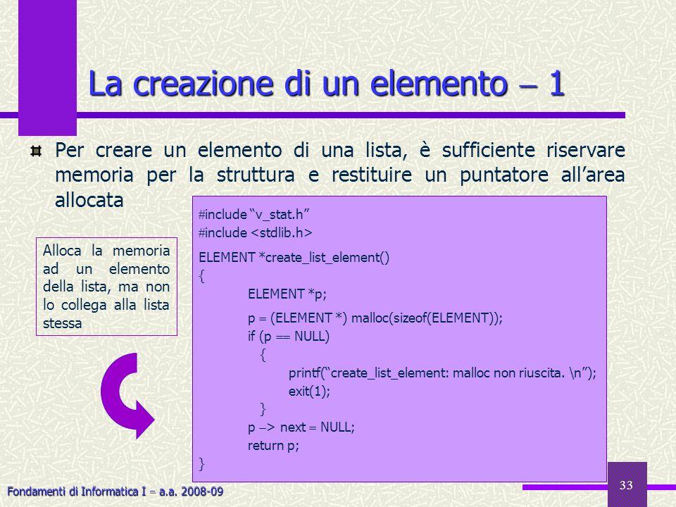 Fondamenti di Informatica I a.a. 2008-09 33 La creazione di un elemento 1 Per creare un elemento di una lista, è sufficiente riservare memoria per la