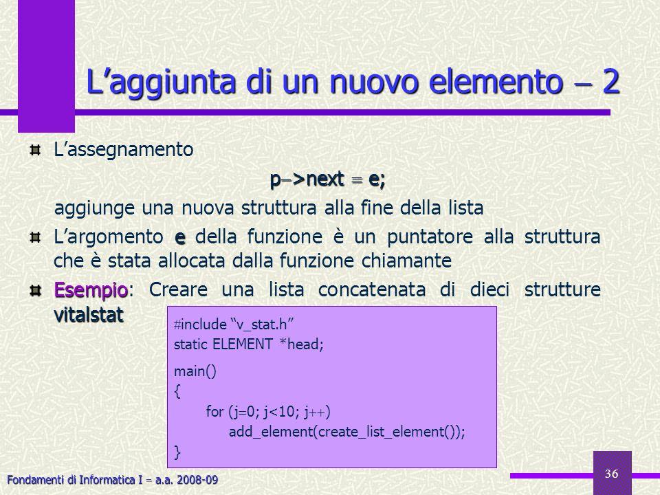 Fondamenti di Informatica I a.a. 2008-09 36 Laggiunta di un nuovo elemento 2 Lassegnamento p >next e; aggiunge una nuova struttura alla fine della lis