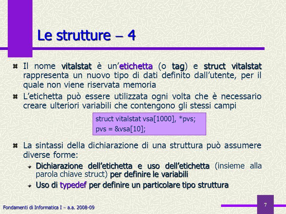 Fondamenti di Informatica I a.a. 2008-09 7 Le strutture 4 vitalstatetichettatagstruct vitalstat Il nome vitalstat è unetichetta (o tag) e struct vital