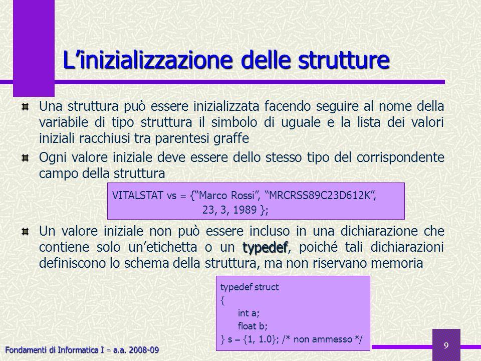 Fondamenti di Informatica I a.a. 2008-09 9 Linizializzazione delle strutture Una struttura può essere inizializzata facendo seguire al nome della vari