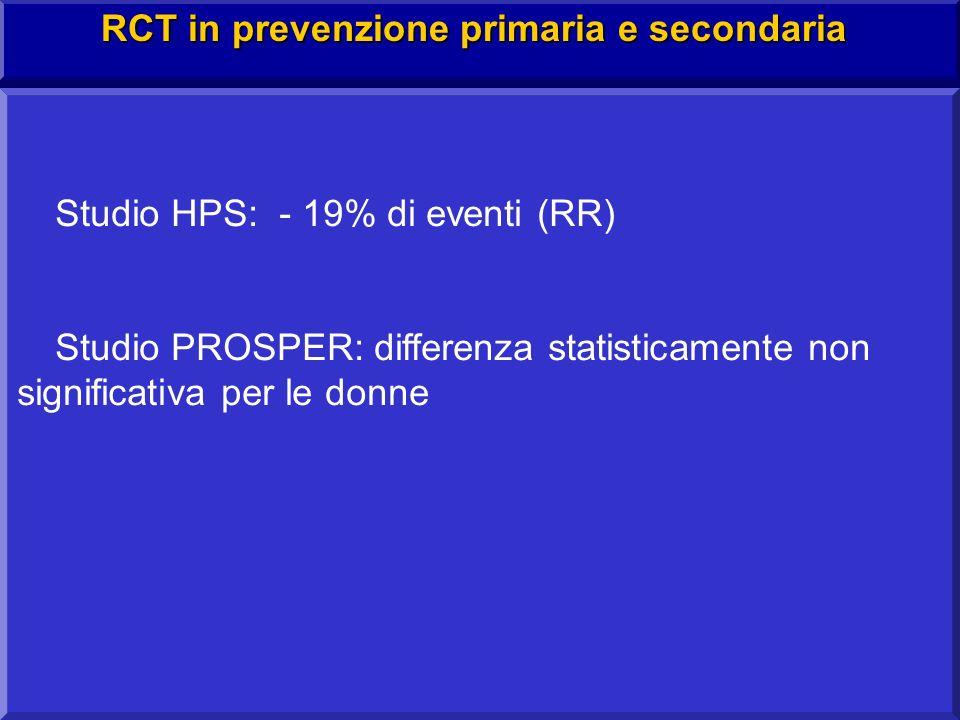Studio HPS: - 19% di eventi (RR) Studio PROSPER: differenza statisticamente non significativa per le donne RCT in prevenzione primaria e secondaria