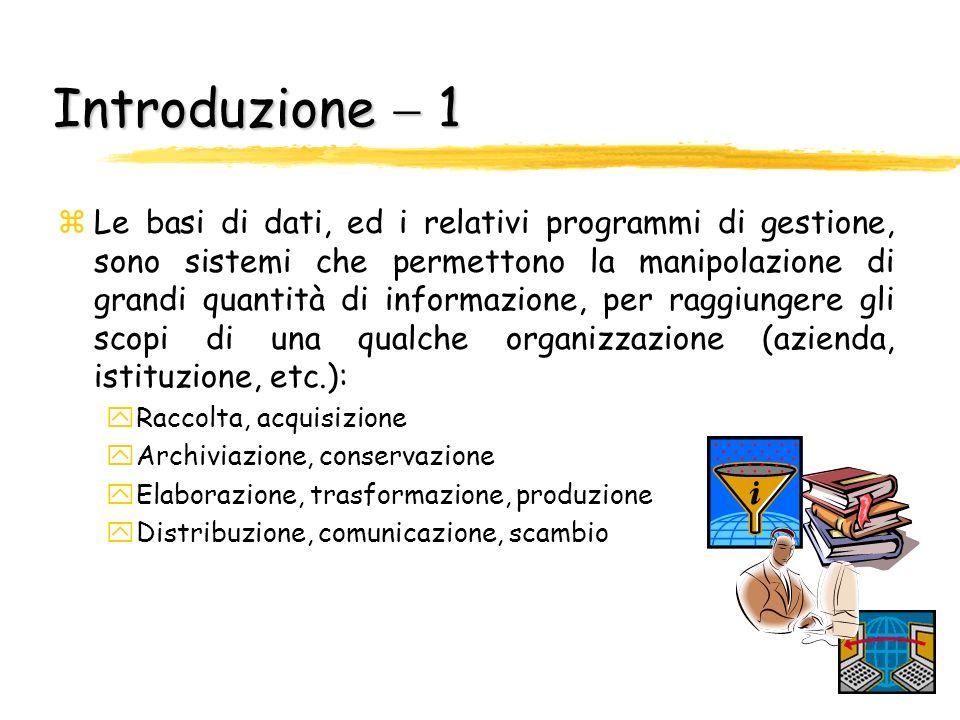 Introduzione 1 zLe basi di dati, ed i relativi programmi di gestione, sono sistemi che permettono la manipolazione di grandi quantità di informazione,