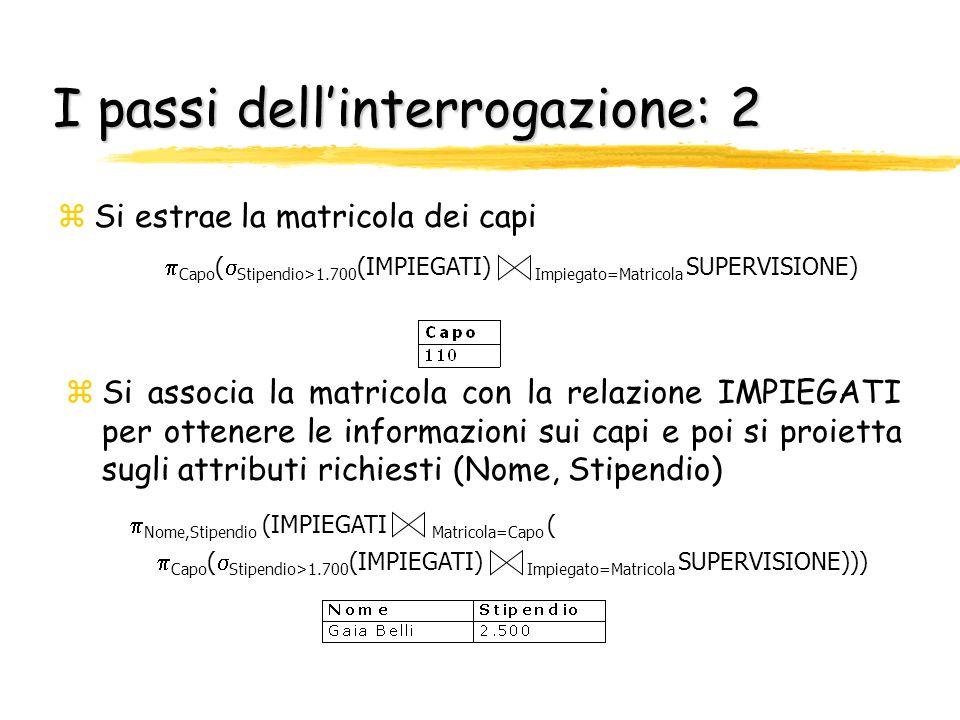 I passi dellinterrogazione: 2 zSi estrae la matricola dei capi zSi associa la matricola con la relazione IMPIEGATI per ottenere le informazioni sui ca