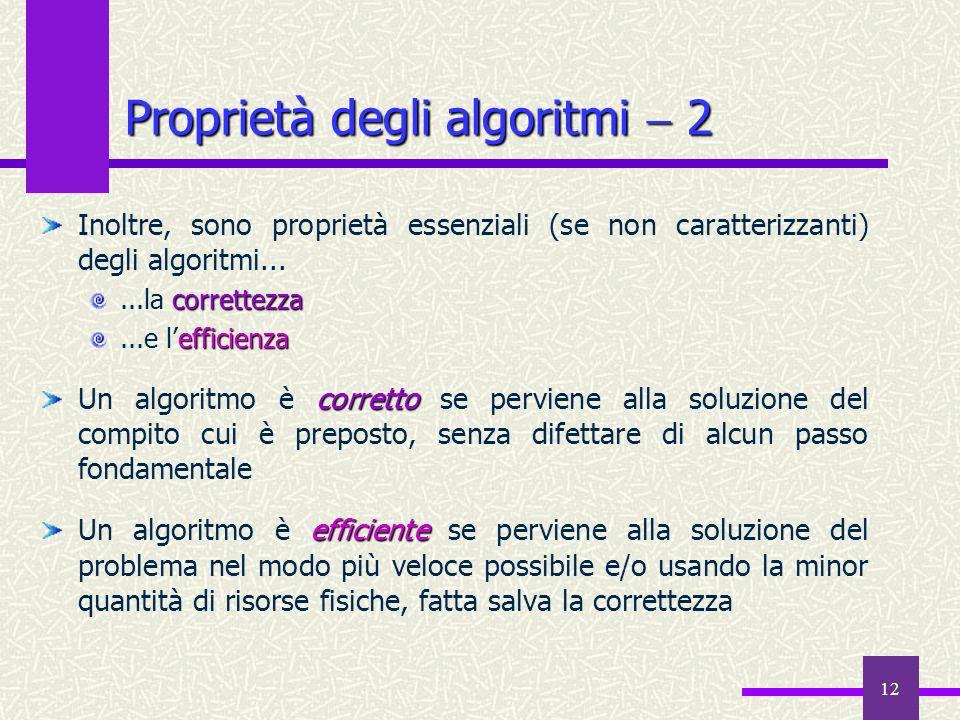 12 Proprietà degli algoritmi 2 Inoltre, sono proprietà essenziali (se non caratterizzanti) degli algoritmi... correttezza...la correttezza efficienza.
