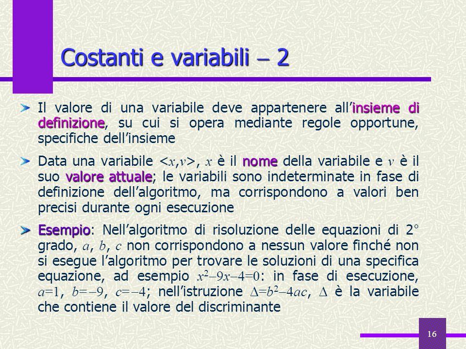 16 insieme di definizione Il valore di una variabile deve appartenere allinsieme di definizione, su cui si opera mediante regole opportune, specifiche