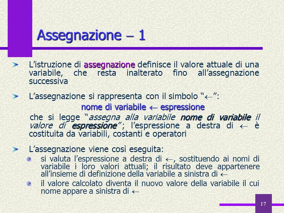 17 Assegnazione 1 assegnazione Listruzione di assegnazione definisce il valore attuale di una variabile, che resta inalterato fino allassegnazione suc
