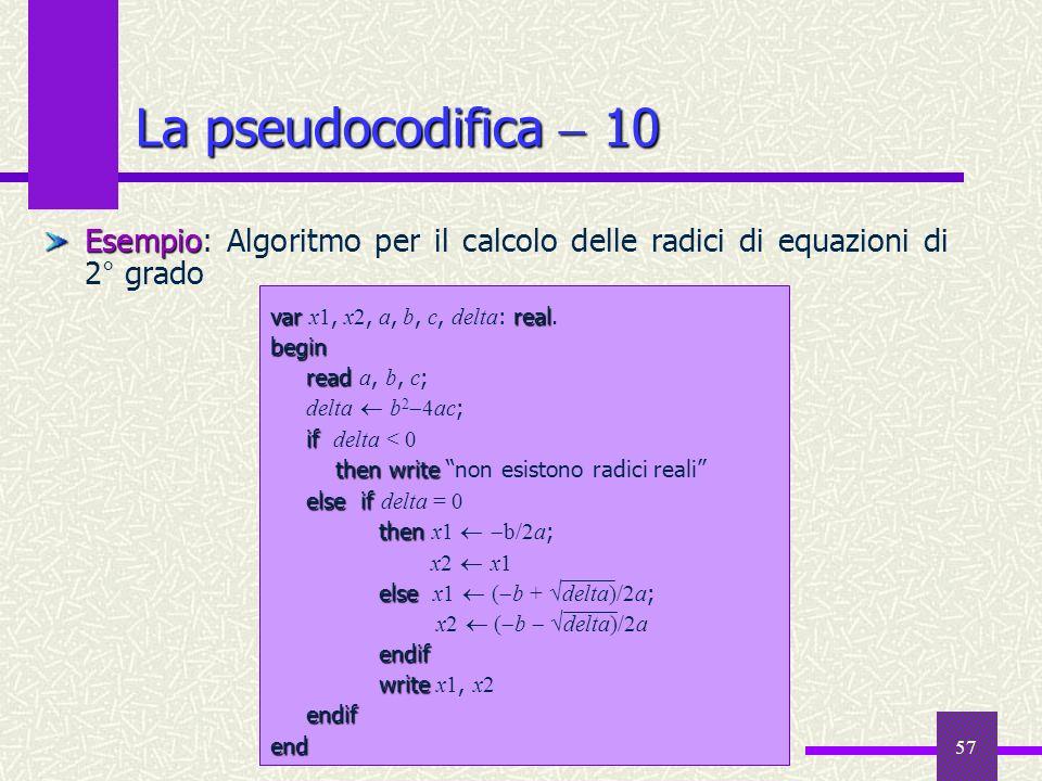 57 La pseudocodifica 10 Esempio Esempio: Algoritmo per il calcolo delle radici di equazioni di 2° grado varreal var x1, x2, a, b, c, delta : real.begi