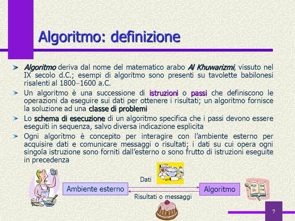 7 Algoritmo: definizione AlgoritmoAl Khuwarizmi Algoritmo deriva dal nome del matematico arabo Al Khuwarizmi, vissuto nel IX secolo d.C.; esempi di al