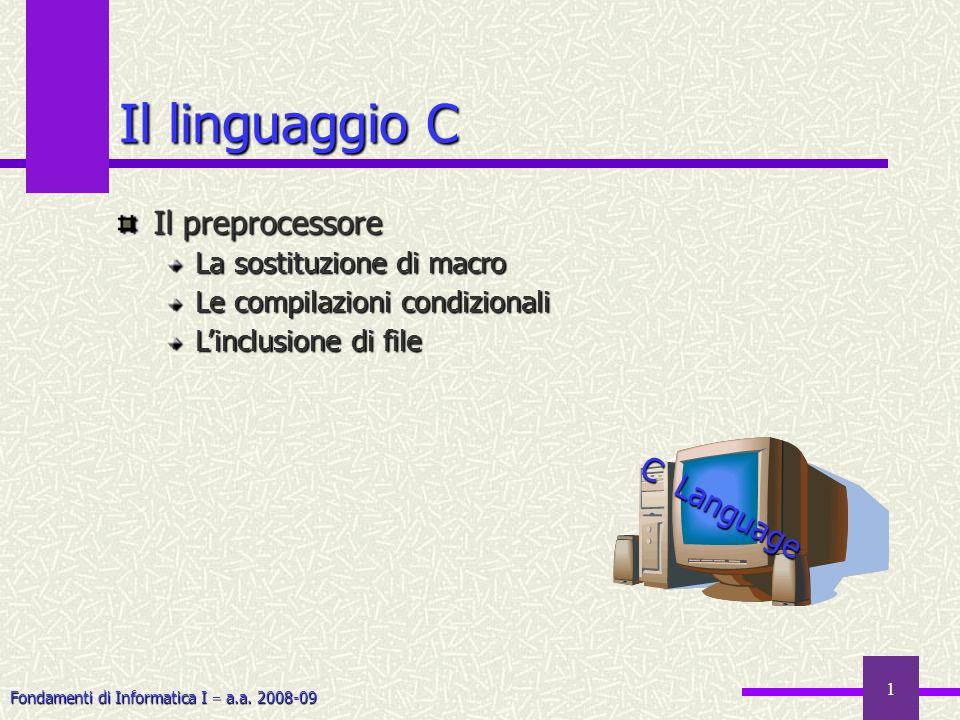 Fondamenti di Informatica I a.a. 2008-09 1 Il linguaggio C Il preprocessore La sostituzione di macro Le compilazioni condizionali Linclusione di file