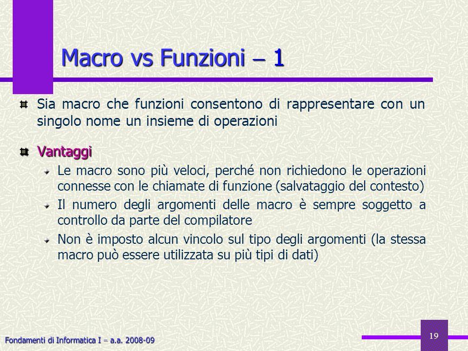 Fondamenti di Informatica I a.a. 2008-09 19 Macro vs Funzioni 1 Sia macro che funzioni consentono di rappresentare con un singolo nome un insieme di o