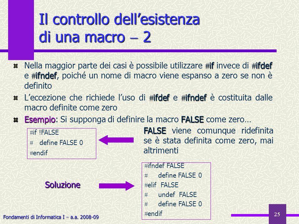Fondamenti di Informatica I a.a. 2008-09 25 Il controllo dellesistenza di una macro 2 if ifdef ifndef Nella maggior parte dei casi è possibile utilizz