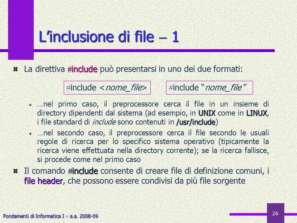 Fondamenti di Informatica I a.a. 2008-09 26 Linclusione di file 1 include La direttiva include può presentarsi in uno dei due formati: UNIXLINUX /usr/