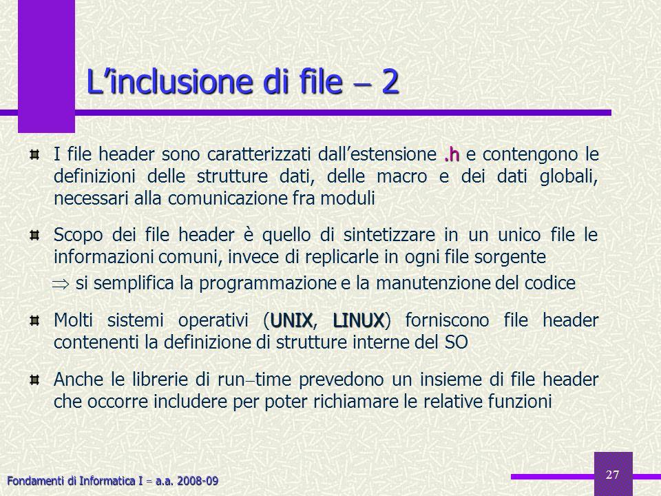 Fondamenti di Informatica I a.a. 2008-09 27 Linclusione di file 2.h I file header sono caratterizzati dallestensione.h e contengono le definizioni del