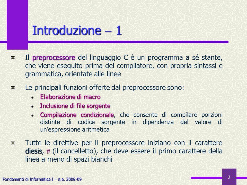 Fondamenti di Informatica I a.a. 2008-09 3 Introduzione 1 preprocessore Il preprocessore del linguaggio C è un programma a sé stante, che viene esegui