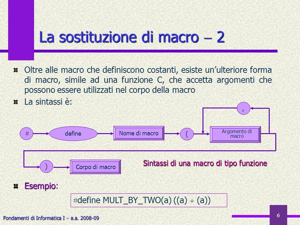 Fondamenti di Informatica I a.a. 2008-09 6 Oltre alle macro che definiscono costanti, esiste unulteriore forma di macro, simile ad una funzione C, che