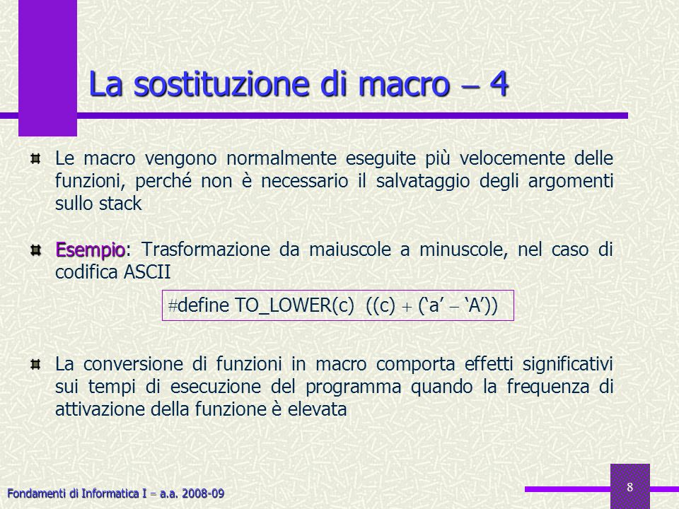 Fondamenti di Informatica I a.a. 2008-09 8 La sostituzione di macro 4 Le macro vengono normalmente eseguite più velocemente delle funzioni, perché non