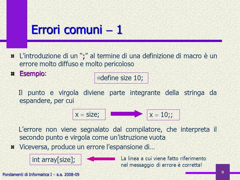 Fondamenti di Informatica I a.a. 2008-09 9 Errori comuni 1 ; Lintroduzione di un ; al termine di una definizione di macro è un errore molto diffuso e
