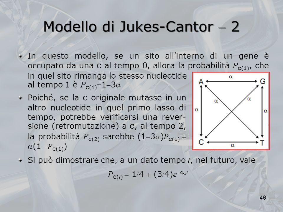 Modello di Jukes-Cantor 2 al tempo 1 è P C (1)13 Poiché, se la C originale mutasse in un altro nucleotide in quel primo lasso di tempo, potrebbe verificarsi una rever- sione (retromutazione) a C, al tempo 2, la probabilità P C (2) sarebbe (13) P C (1)(1 P C (1) ) 46 Si può dimostrare che, a un dato tempo t, nel futuro, vale P C ( t ) 14 (34) e4 t In questo modello, se un sito allinterno di un gene è occupato da una C al tempo 0, allora la probabilità P C (1), che in quel sito rimanga lo stesso nucleotide