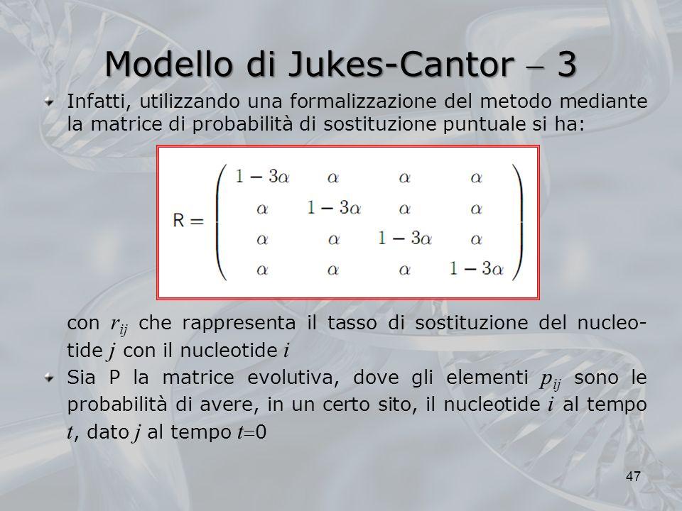 Modello di Jukes-Cantor 3 47 Infatti, utilizzando una formalizzazione del metodo mediante la matrice di probabilità di sostituzione puntuale si ha: con r ij che rappresenta il tasso di sostituzione del nucleo- tide j con il nucleotide i Sia P la matrice evolutiva, dove gli elementi p ij sono le probabilità di avere, in un certo sito, il nucleotide i al tempo t, dato j al tempo t 0