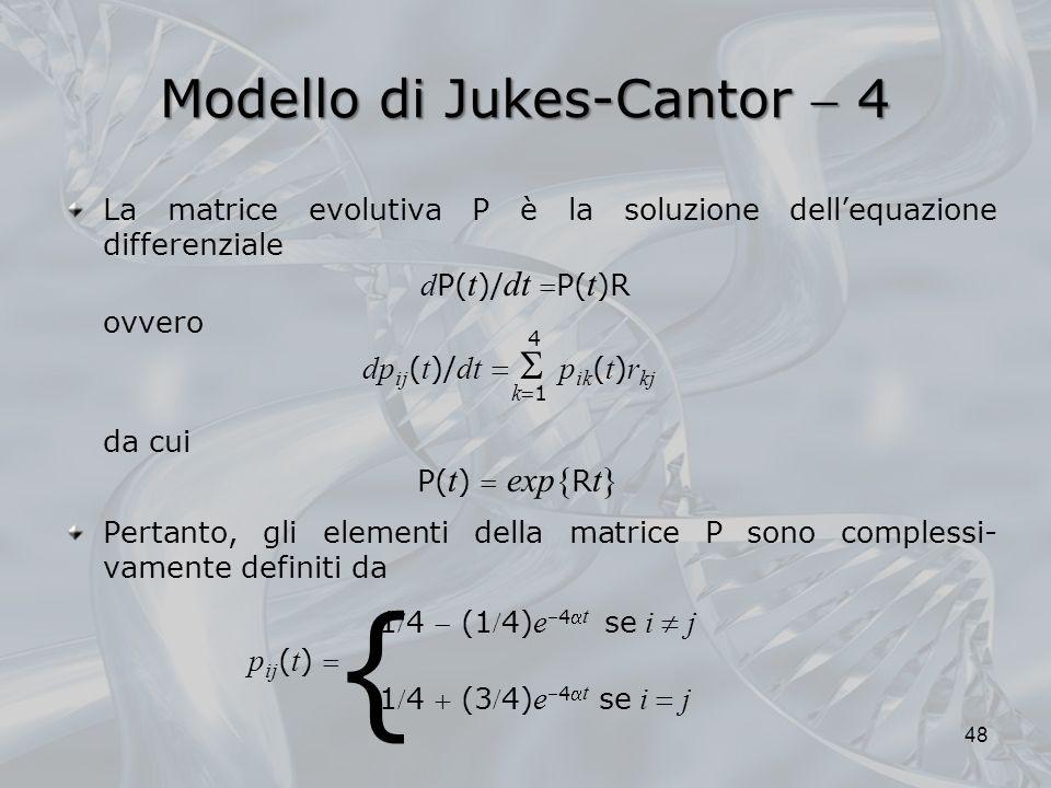 Modello di Jukes-Cantor 4 48 La matrice evolutiva P è la soluzione dellequazione differenziale d P( t )/ dt P( t )R ovvero dp ij ( t )/ dt p ik ( t ) r kj da cui P( t ) exp{ R t} Pertanto, gli elementi della matrice P sono complessi- vamente definiti da 14 (14) e4 t se i j p ij ( t ) 14 (34) e4 t se i j 4 k 1 {
