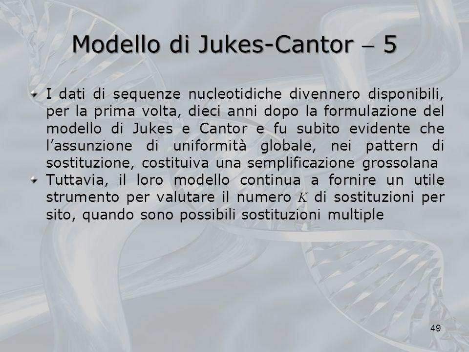 Modello di Jukes-Cantor 5 49 I dati di sequenze nucleotidiche divennero disponibili, per la prima volta, dieci anni dopo la formulazione del modello di Jukes e Cantor e fu subito evidente che lassunzione di uniformità globale, nei pattern di sostituzione, costituiva una semplificazione grossolana Tuttavia, il loro modello continua a fornire un utile strumento per valutare il numero K di sostituzioni per sito, quando sono possibili sostituzioni multiple