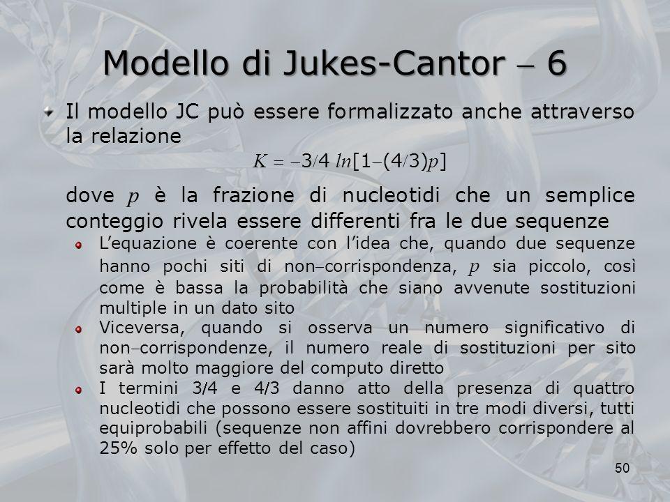 Modello di Jukes-Cantor 6 50 Il modello JC può essere formalizzato anche attraverso la relazione K 34 ln [1(43) p ] dove p è la frazione di nucleotidi che un semplice conteggio rivela essere differenti fra le due sequenze Lequazione è coerente con lidea che, quando due sequenze hanno pochi siti di noncorrispondenza, p sia piccolo, così come è bassa la probabilità che siano avvenute sostituzioni multiple in un dato sito Viceversa, quando si osserva un numero significativo di noncorrispondenze, il numero reale di sostituzioni per sito sarà molto maggiore del computo diretto I termini 34 e 43 danno atto della presenza di quattro nucleotidi che possono essere sostituiti in tre modi diversi, tutti equiprobabili (sequenze non affini dovrebbero corrispondere al 25% solo per effetto del caso)