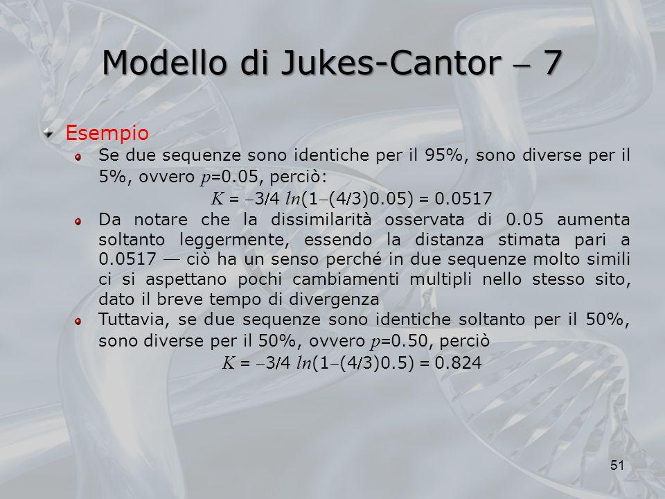 Modello di Jukes-Cantor 7 51 Esempio Se due sequenze sono identiche per il 95%, sono diverse per il 5%, ovvero p0.05, perciò: K 34 ln (1(43)0.05) 0.0517 Da notare che la dissimilarità osservata di 0.05 aumenta soltanto leggermente, essendo la distanza stimata pari a 0.0517 ciò ha un senso perché in due sequenze molto simili ci si aspettano pochi cambiamenti multipli nello stesso sito, dato il breve tempo di divergenza Tuttavia, se due sequenze sono identiche soltanto per il 50%, sono diverse per il 50%, ovvero p0.50, perciò K 34 ln (1(43)0.5) 0.824