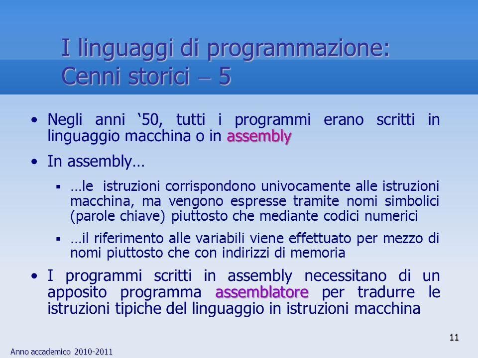 Anno accademico 2010-2011 11 I linguaggi di programmazione: Cenni storici 5 assemblyNegli anni 50, tutti i programmi erano scritti in linguaggio macch