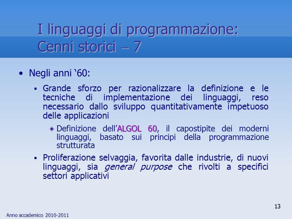 Anno accademico 2010-2011 13 I linguaggi di programmazione: Cenni storici 7 Negli anni 60: Grande sforzo per razionalizzare la definizione e le tecnic