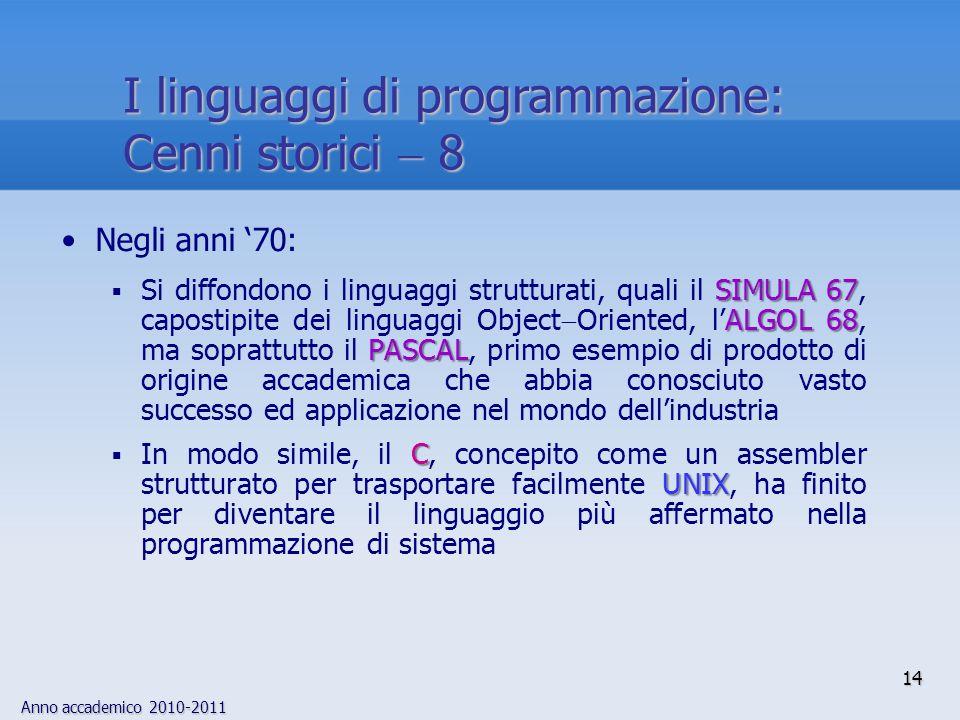 Anno accademico 2010-2011 14 I linguaggi di programmazione: Cenni storici 8 Negli anni 70: SIMULA 67 ALGOL 68 PASCAL Si diffondono i linguaggi struttu