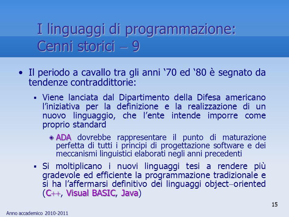 Anno accademico 2010-2011 15 I linguaggi di programmazione: Cenni storici 9 Il periodo a cavallo tra gli anni 70 ed 80 è segnato da tendenze contraddi