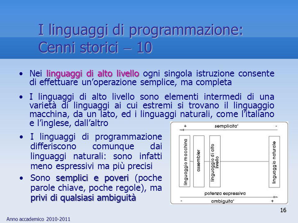 Anno accademico 2010-2011 16 I linguaggi di programmazione: Cenni storici 10 linguaggi di alto livelloNei linguaggi di alto livello ogni singola istru