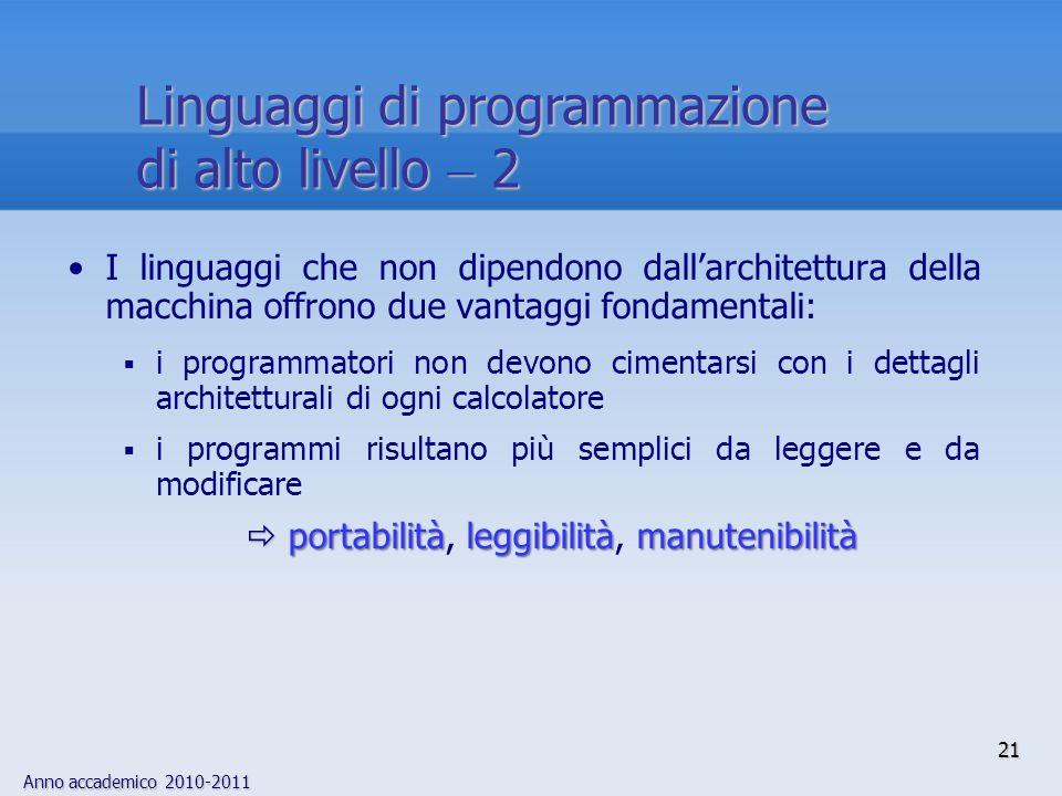 Anno accademico 2010-2011 21 Linguaggi di programmazione di alto livello 2 I linguaggi che non dipendono dallarchitettura della macchina offrono due v