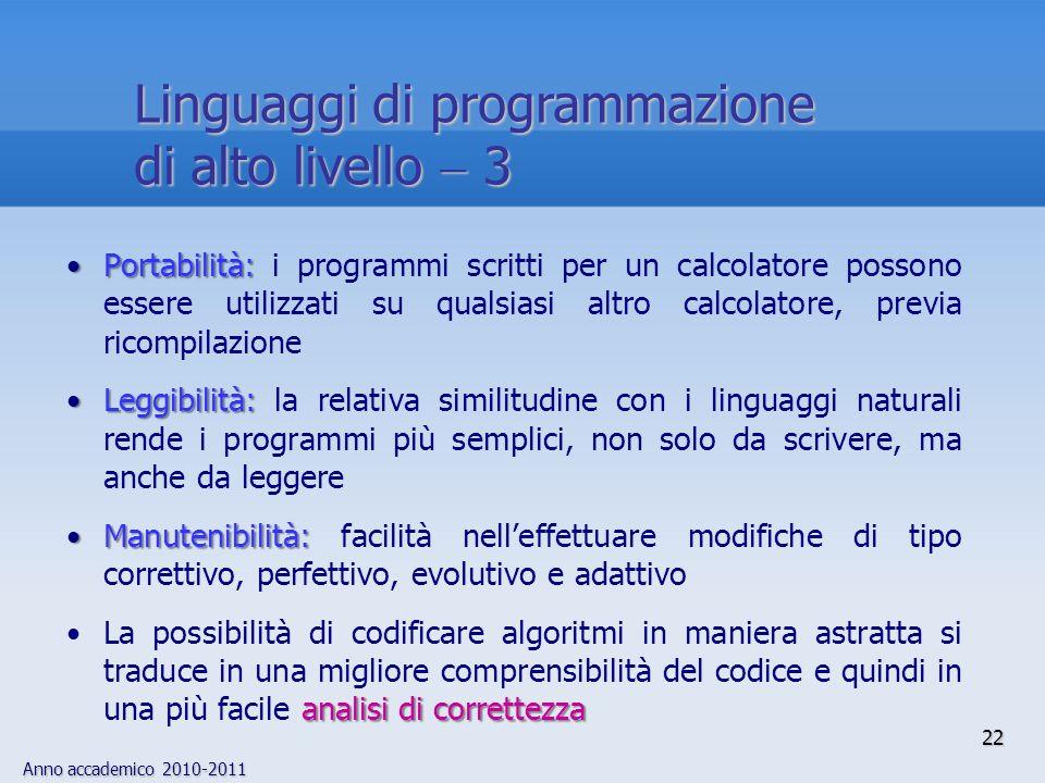 Anno accademico 2010-2011 22 Linguaggi di programmazione di alto livello 3 Portabilità:Portabilità: i programmi scritti per un calcolatore possono ess