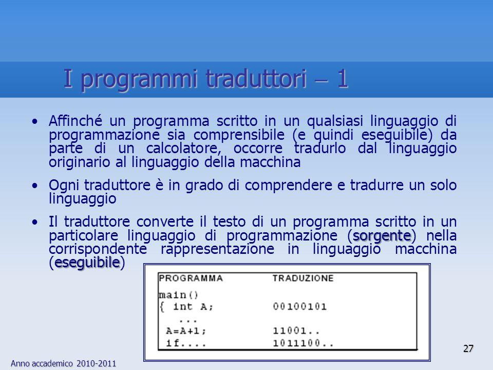 Anno accademico 2010-2011 27 I programmi traduttori 1 Affinché un programma scritto in un qualsiasi linguaggio di programmazione sia comprensibile (e